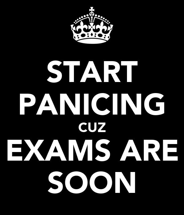 START PANICING CUZ EXAMS ARE SOON