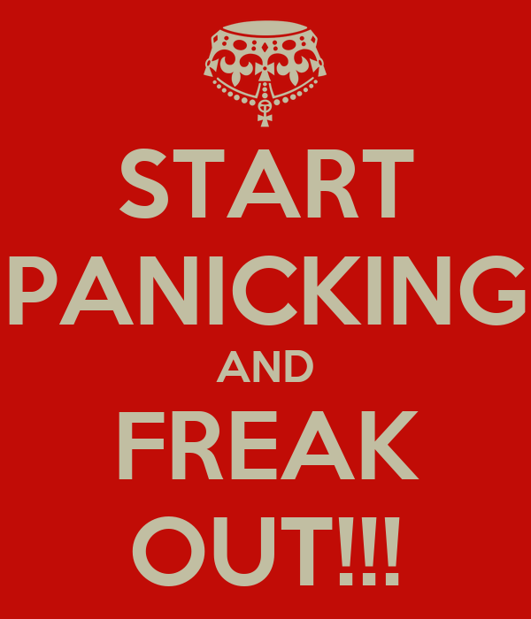 START PANICKING AND FREAK OUT!!!
