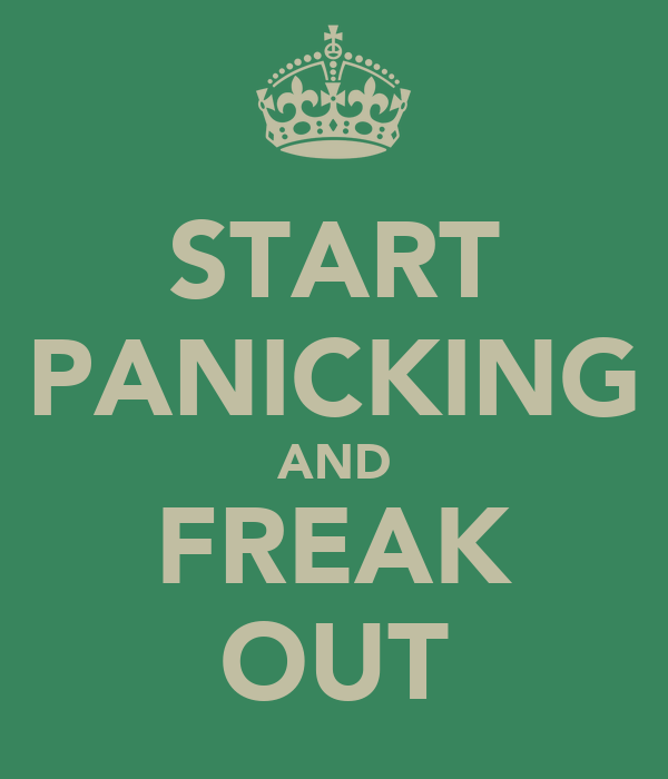 START PANICKING AND FREAK OUT