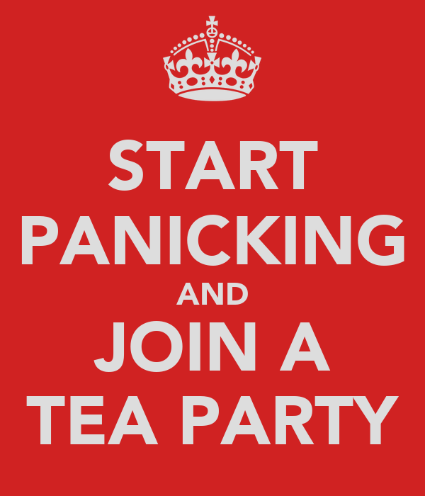 START PANICKING AND JOIN A TEA PARTY