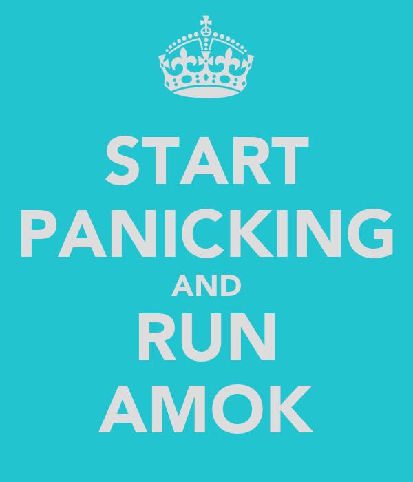 START PANICKING AND RUN AMOK
