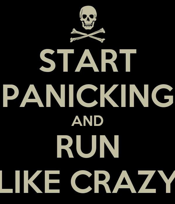 START PANICKING AND RUN LIKE CRAZY