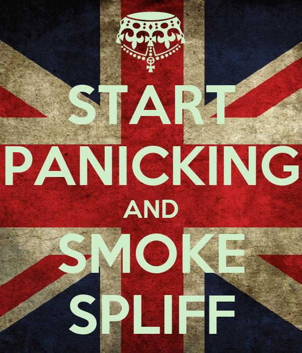 START PANICKING AND SMOKE SPLIFF