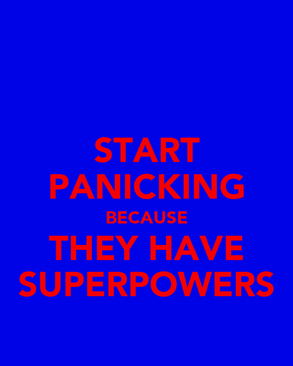 START PANICKING BECAUSE THEY HAVE SUPERPOWERS