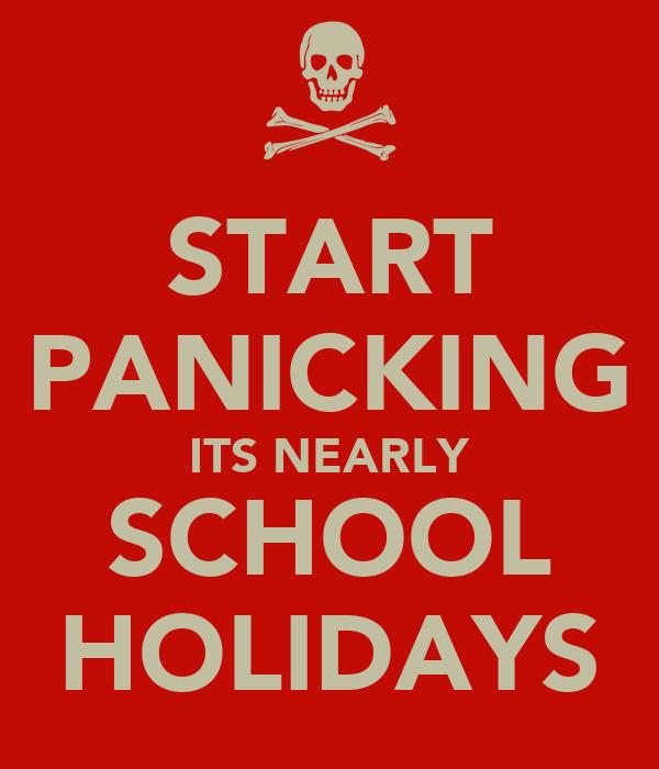 START PANICKING ITS NEARLY SCHOOL HOLIDAYS