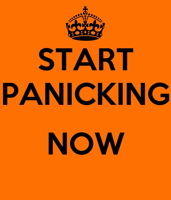 START PANICKING  NOW