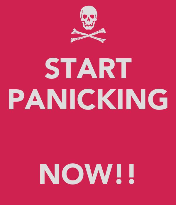 START PANICKING   NOW!!