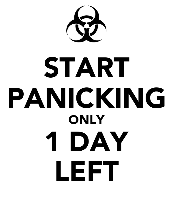 START PANICKING ONLY 1 DAY LEFT