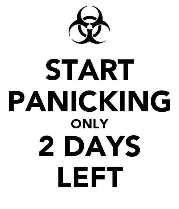 START PANICKING ONLY 2 DAYS LEFT