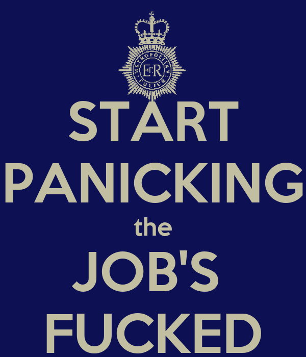 START PANICKING the JOB'S  FUCKED