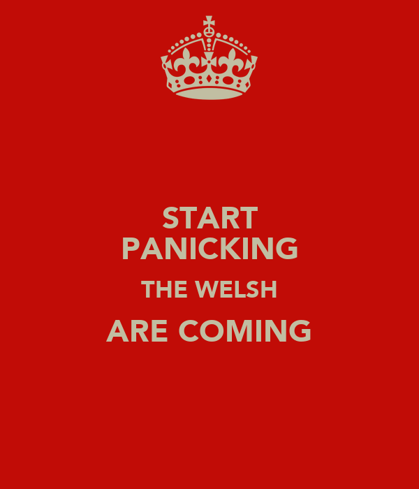 START PANICKING THE WELSH ARE COMING