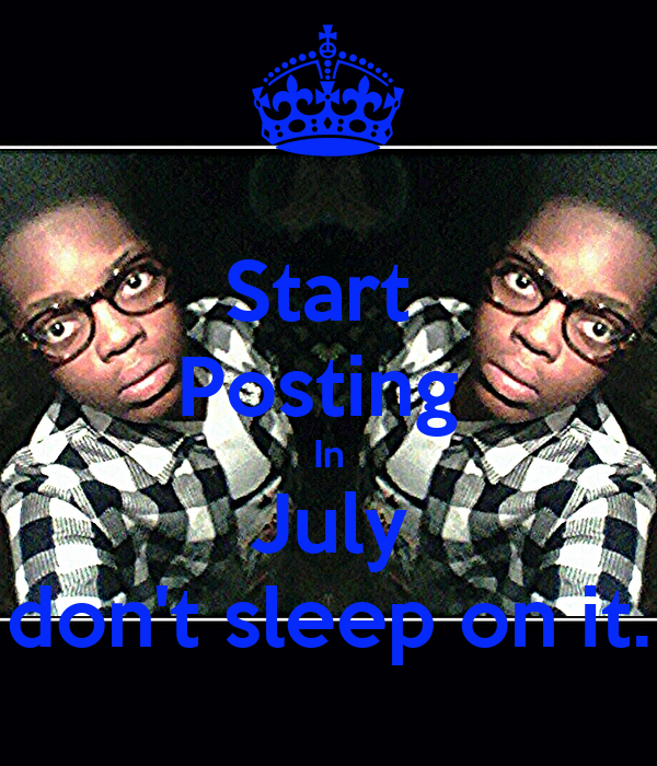 Start  Posting  In July don't sleep on it.
