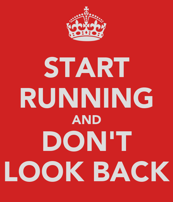 START RUNNING AND DON'T LOOK BACK