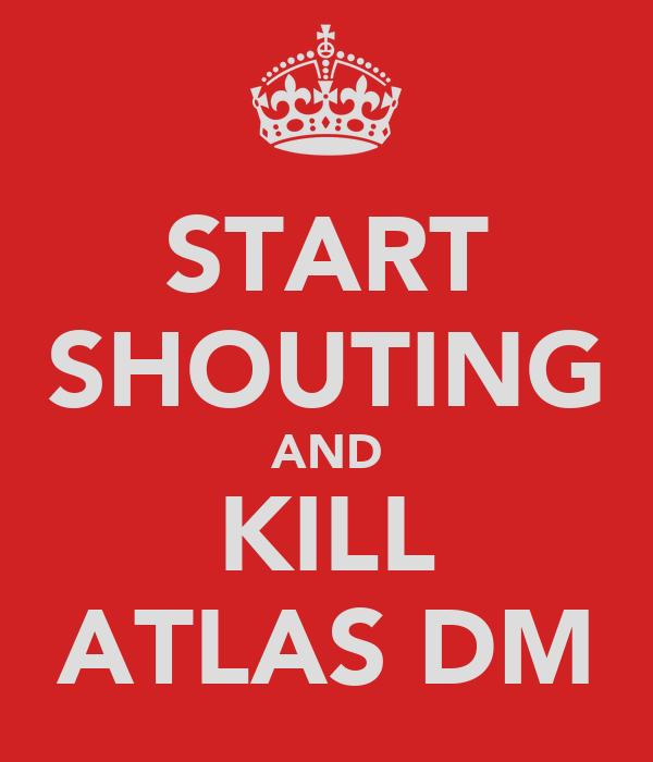 START SHOUTING AND KILL ATLAS DM