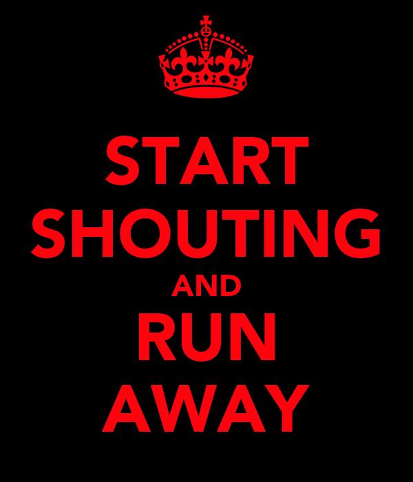 START SHOUTING AND RUN AWAY