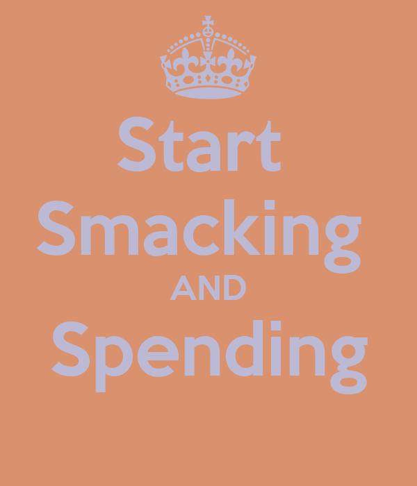 Start  Smacking  AND Spending