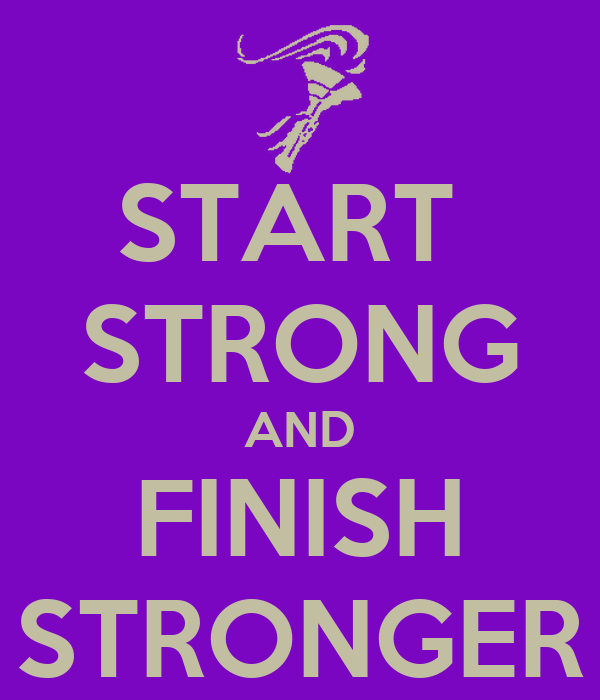 START  STRONG AND FINISH STRONGER