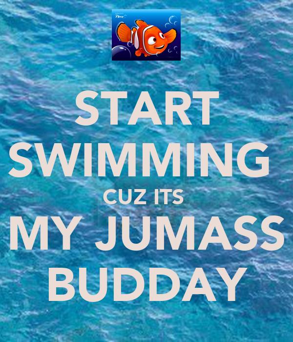 START SWIMMING  CUZ ITS  MY JUMASS BUDDAY