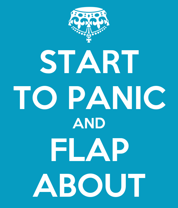 START TO PANIC AND FLAP ABOUT