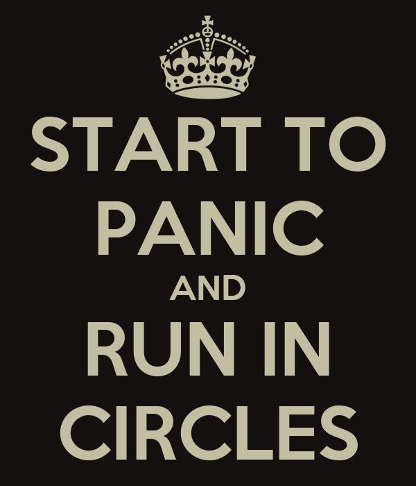 START TO PANIC AND RUN IN CIRCLES
