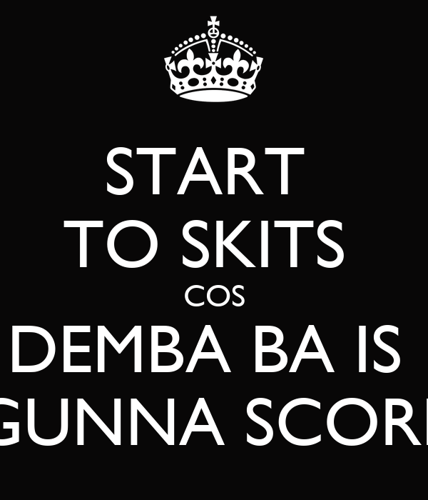 START  TO SKITS  COS DEMBA BA IS   GUNNA SCORE