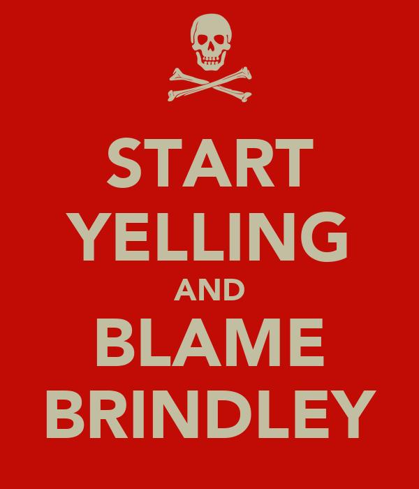 START YELLING AND BLAME BRINDLEY