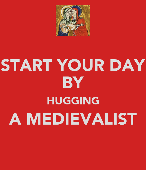 START YOUR DAY BY HUGGING A MEDIEVALIST