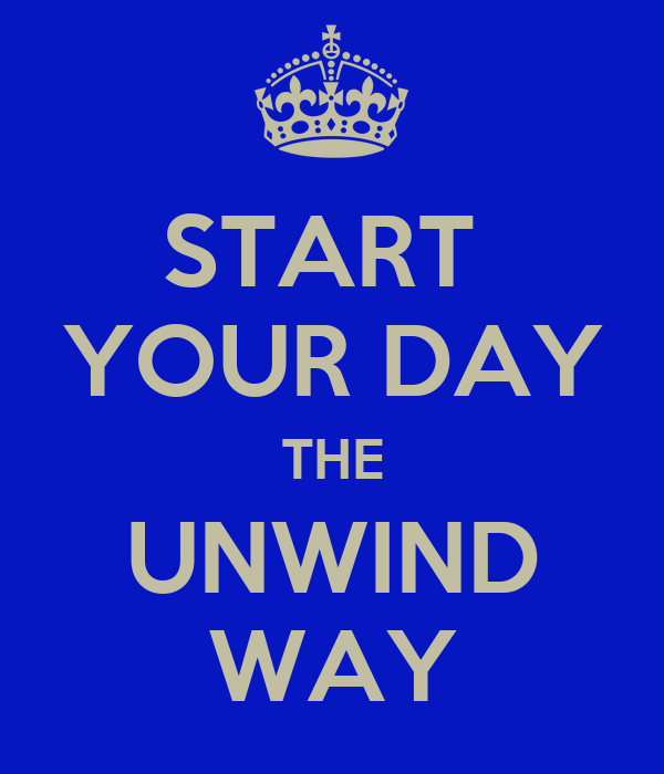 START  YOUR DAY THE UNWIND WAY