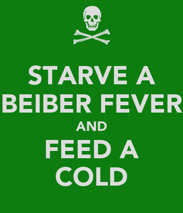 STARVE A BEIBER FEVER AND FEED A COLD
