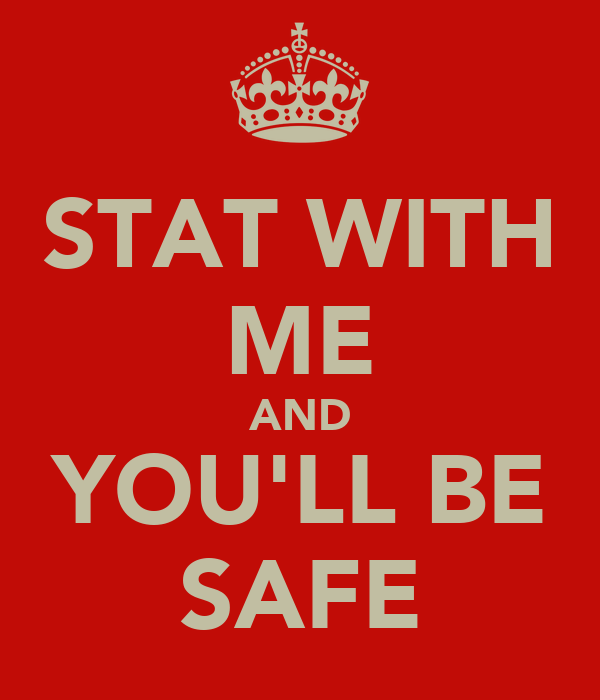 STAT WITH ME AND YOU'LL BE SAFE