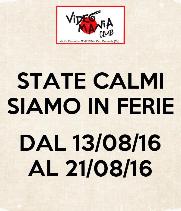 STATE CALMI SIAMO IN FERIE  DAL 13/08/16 AL 21/08/16