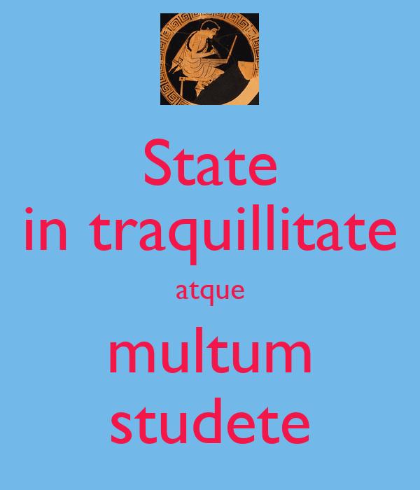 State in traquillitate atque multum studete