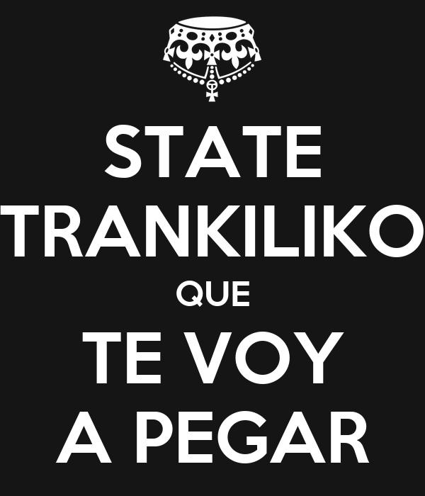 STATE TRANKILIKO QUE TE VOY A PEGAR