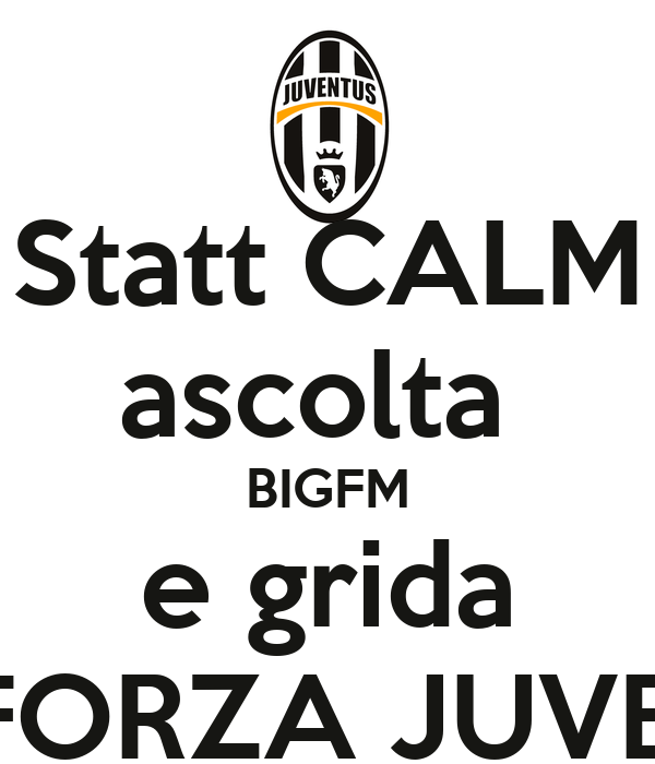 Statt CALM ascolta  BIGFM e grida   FORZA JUVE!!!