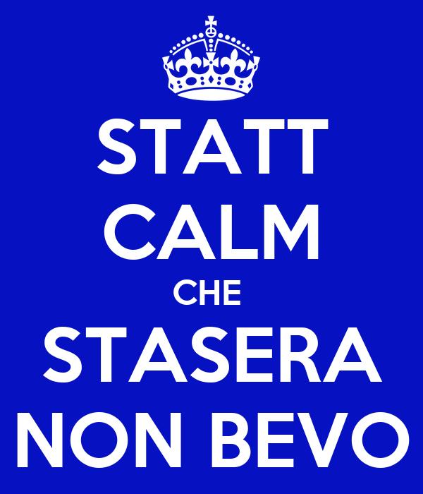 STATT CALM CHE  STASERA NON BEVO