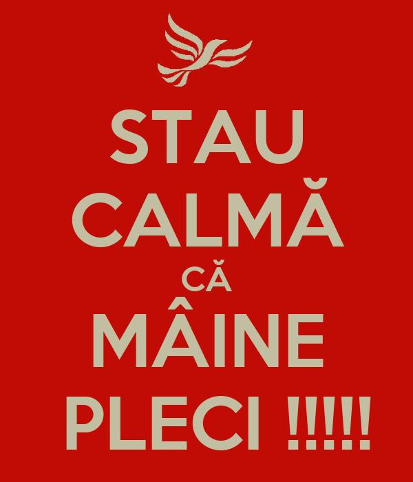 STAU CALMĂ CĂ MÂINE  PLECI !!!!!