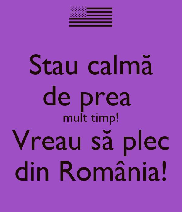 Stau calmă de prea  mult timp! Vreau să plec din România!
