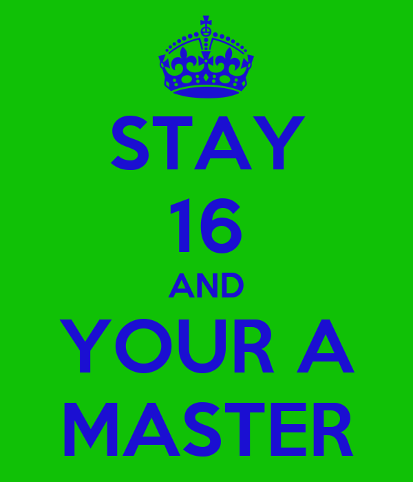 STAY 16 AND YOUR A MASTER