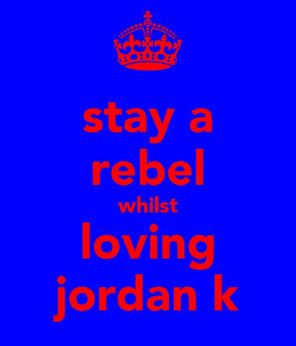 stay a rebel whilst loving jordan k