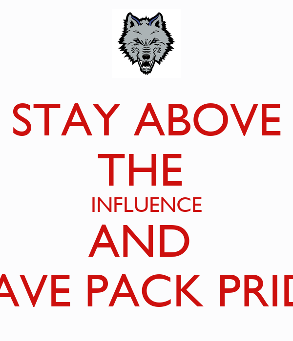 STAY ABOVE THE  INFLUENCE AND  HAVE PACK PRIDE