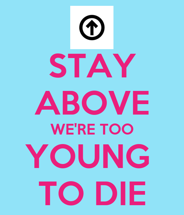 STAY ABOVE WE'RE TOO YOUNG  TO DIE
