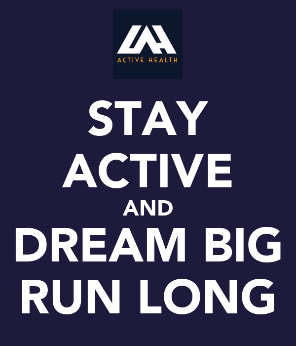 STAY ACTIVE AND DREAM BIG RUN LONG
