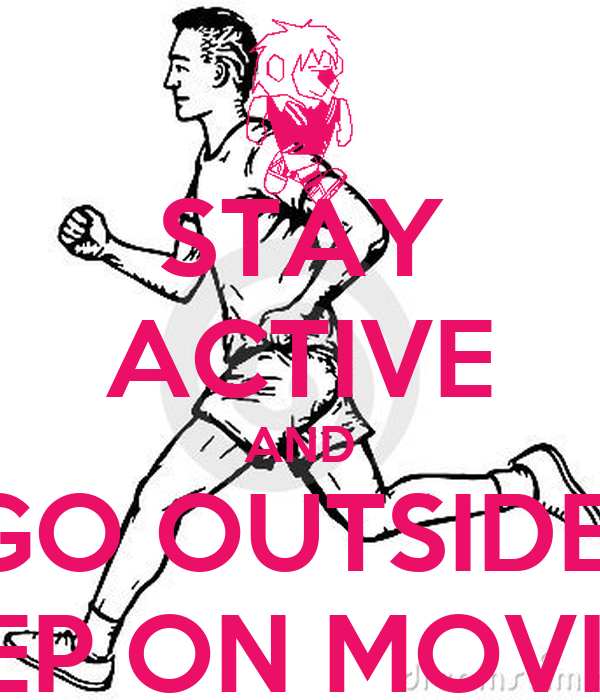STAY ACTIVE AND GO OUTSIDE  KEEP ON MOVING