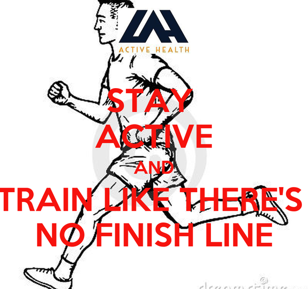 STAY  ACTIVE AND TRAIN LIKE THERE'S  NO FINISH LINE