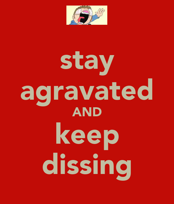 stay agravated AND keep dissing
