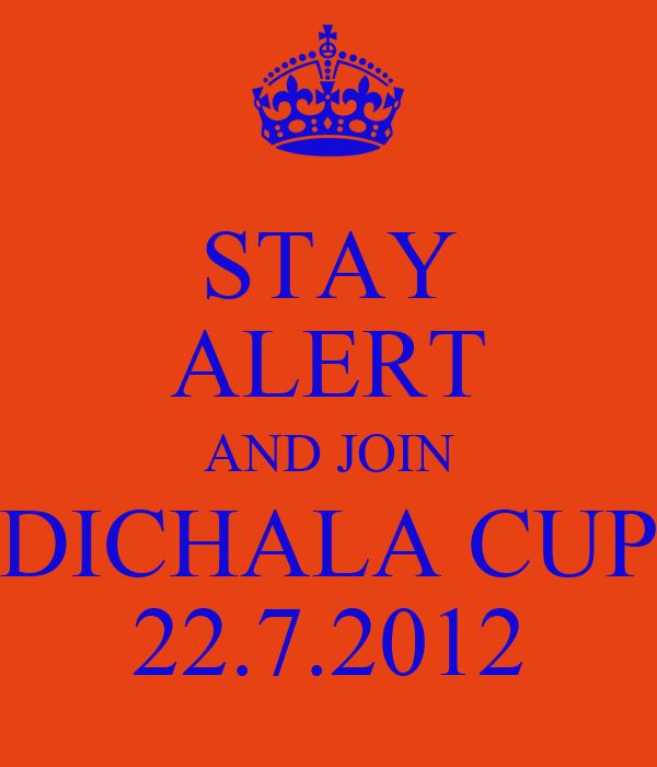 STAY ALERT AND JOIN DICHALA CUP 22.7.2012