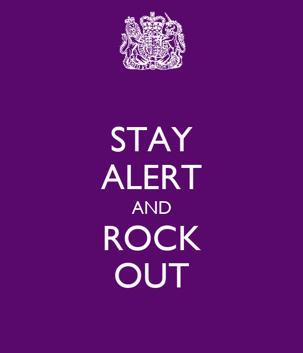STAY ALERT AND ROCK OUT