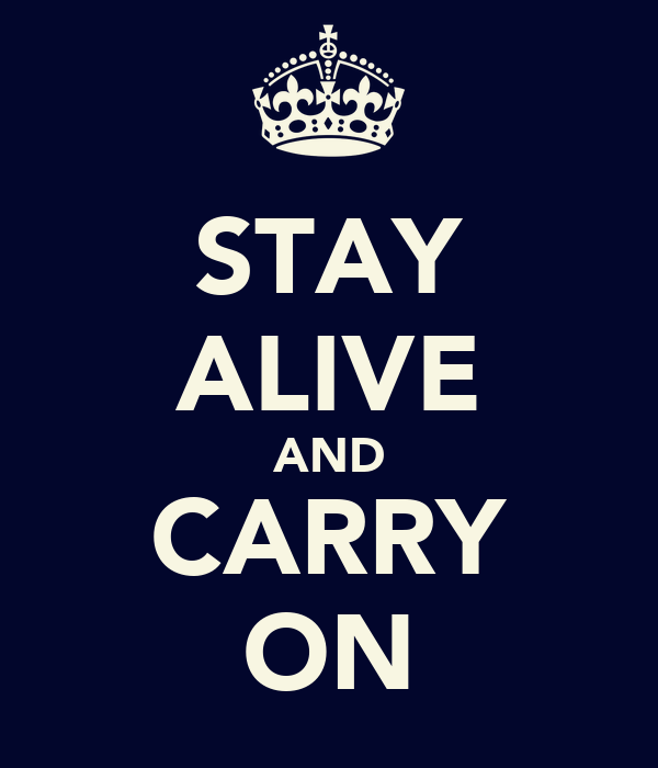 STAY ALIVE AND CARRY ON