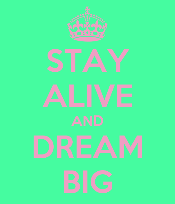 STAY ALIVE AND DREAM BIG