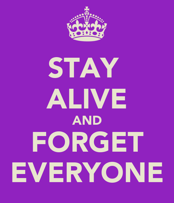 STAY  ALIVE AND FORGET EVERYONE